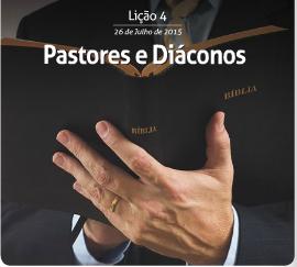 Pastores e diáconos – Subsídio para a 4ª Lição da EBD – 26/07/2015