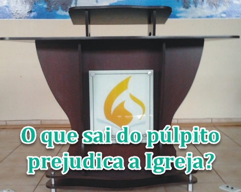 O que sai do púlpito prejudica a Igreja?