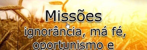 Missões: ignorância, má fé, oportunismo e verdades