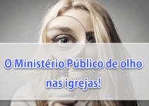 O Ministério Público de olho nas igrejas!
