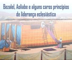 Bezalel, Aoliabe e alguns caros princípios de liderança eclesiástica