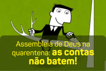 Assembleia de Deus na quarentena: as contas não batem!