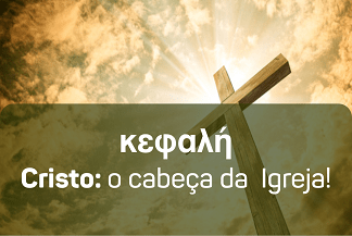 Kefalê: Cristo, o cabeça da Igreja!
