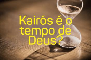 Kairós é o tempo de Deus?