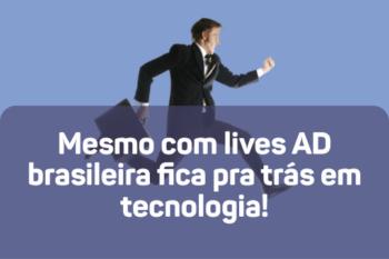 Mesmo com lives AD brasileira fica pra trás em tecnologia